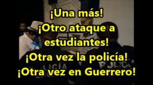 ¡Una más! ¡Otra vez la policía! ¡Otra vez contra estudiantes! ¡Otra vez en Guerrero!