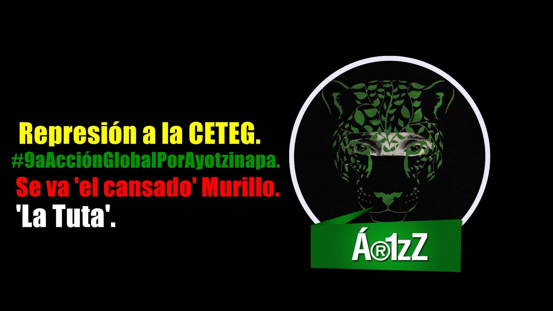 CETEG, #9aAcciónGlobalPorAyotzinapa, Murillo (a) 'el cansado' y La Tuta.
