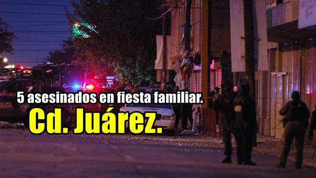 La realidad en Cd. Juárez: grupo armado asesina a 5 personas en una fiesta.
