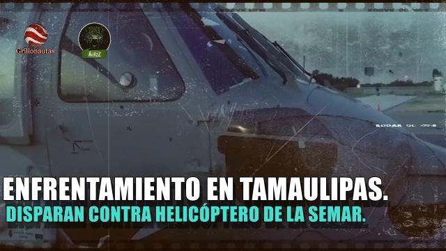 Disparan a helicóptero de la SEMAR en Tamaulipas. Seis muertos en el enfrentamiento.