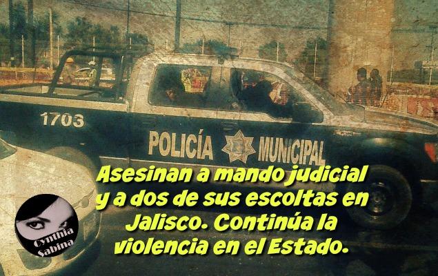 Asesinan a mando judicial y a dos de sus escoltas en Jalisco. Continúa la violencia en el Estado.