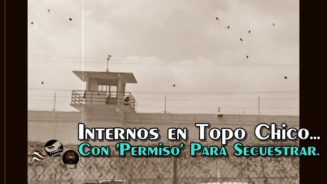 Internos de Topo Chico tenían 'permiso' para salir a secuestrar.