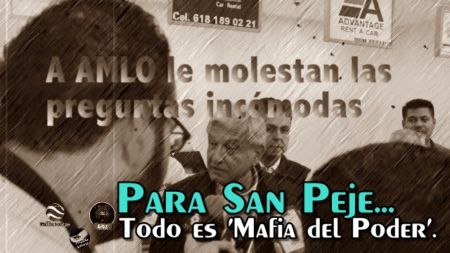 Si le preguntas algo 'incómodo', San Peje te tacha de ser parte de 'La Mafia del Poder'.