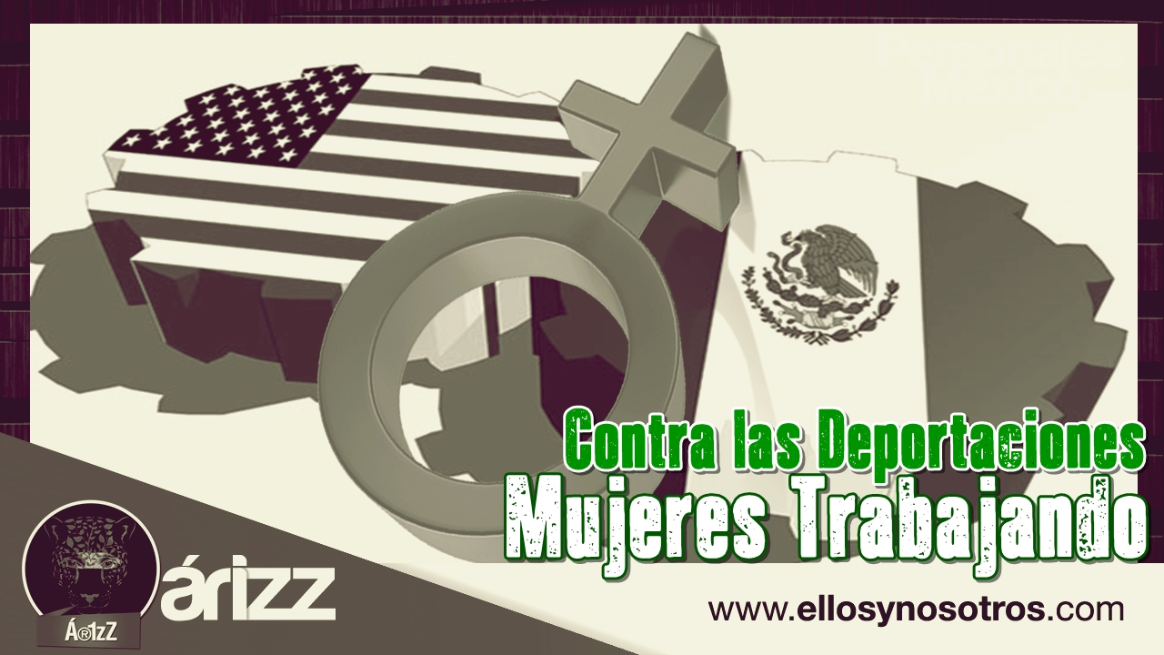 Contra las deportaciones...mujeres trabajando. ¡Organízate, lucha!